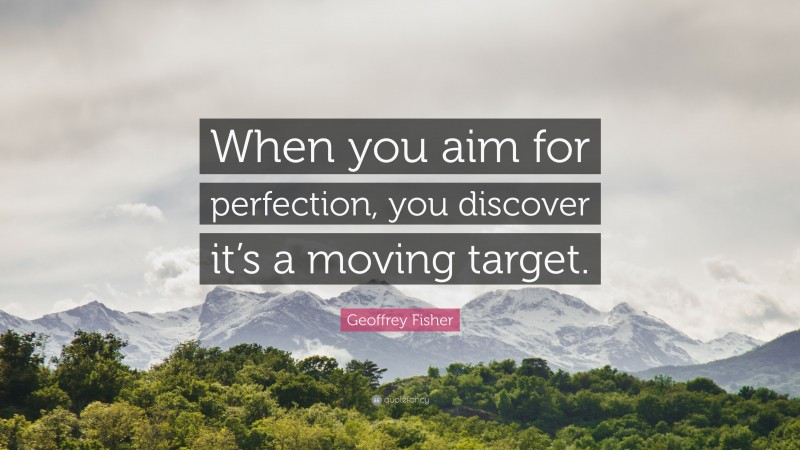 """Geoffrey Fisher Quote: """"When you aim for perfection, you discover it's a moving target."""""""