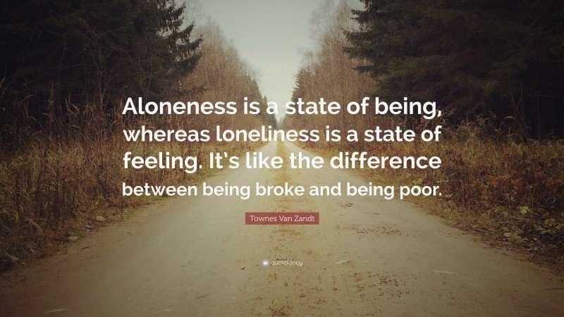 """Townes Van Zandt Quote: """"Aloneness is a state of being, whereas loneliness is a state of feeling. It's like the difference between being broke and being poor."""""""