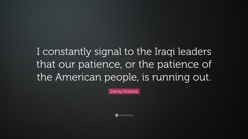 """Zalmay Khalilzad Quote: """"I constantly signal to the Iraqi leaders that our patience, or the patience of the American people, is running out."""""""