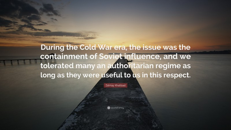 """Zalmay Khalilzad Quote: """"During the Cold War era, the issue was the containment of Soviet influence, and we tolerated many an authoritarian regime as long as they were useful to us in this respect."""""""