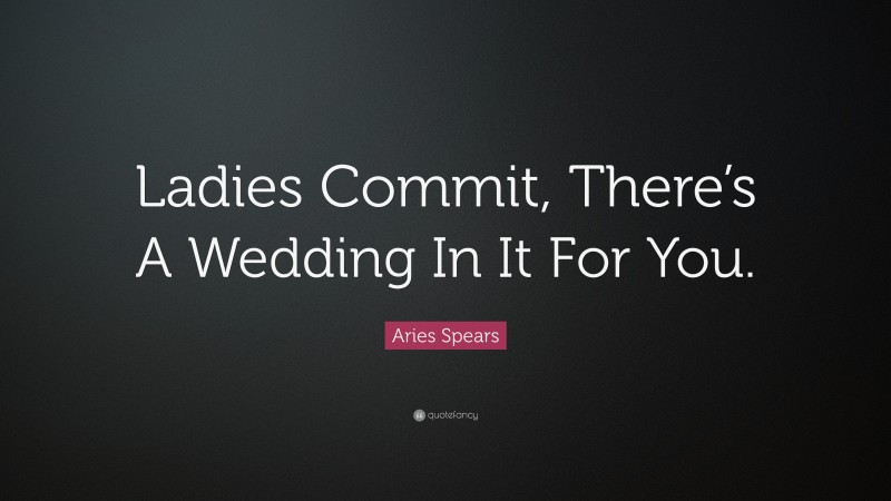 """Aries Spears Quote: """"Ladies Commit, There's A Wedding In It For You."""""""