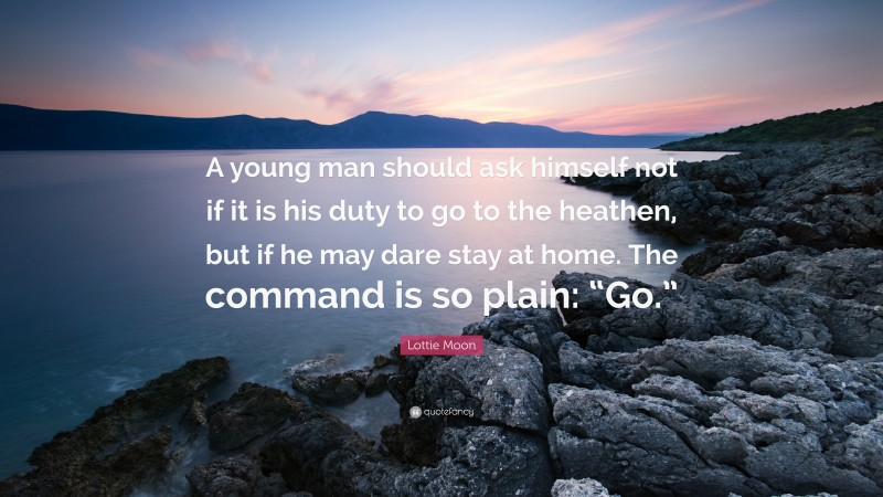"""Lottie Moon Quote: """"A young man should ask himself not if it is his duty to go to the heathen, but if he may dare stay at home. The command is so plain: """"Go."""""""""""
