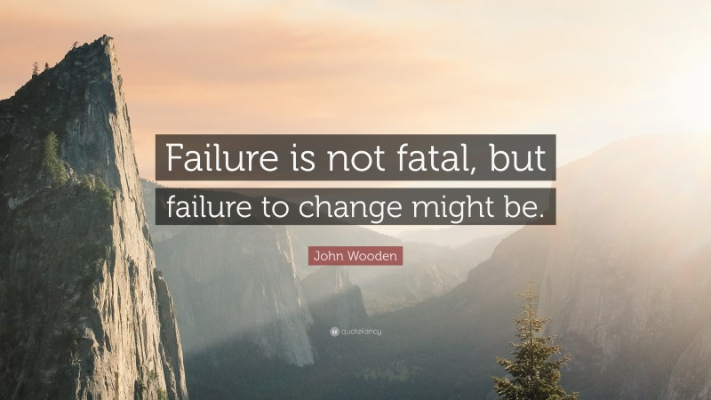 """John Wooden Quote: """"Failure is not fatal, but failure to change might be."""""""