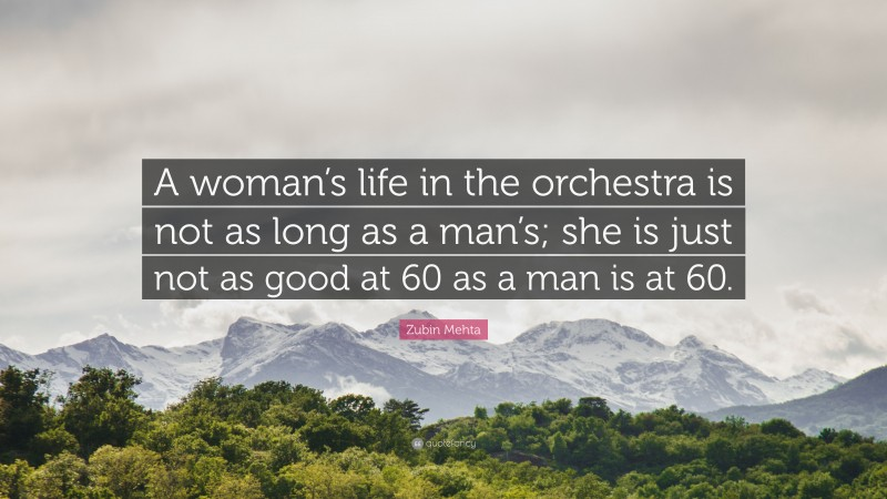 """Zubin Mehta Quote: """"A woman's life in the orchestra is not as long as a man's; she is just not as good at 60 as a man is at 60."""""""