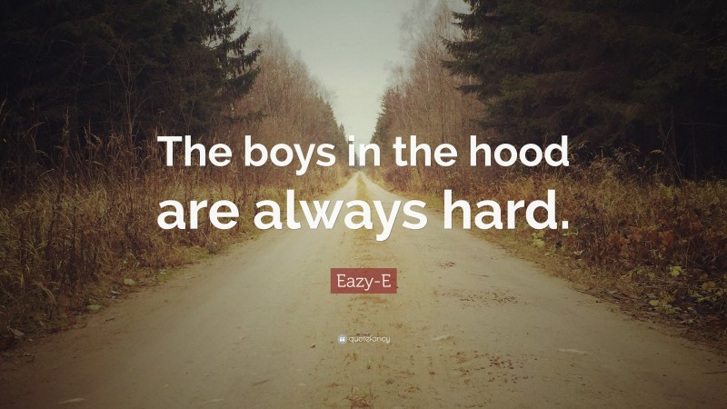 """Eazy-E Quote: """"The boys in the hood are always hard."""""""