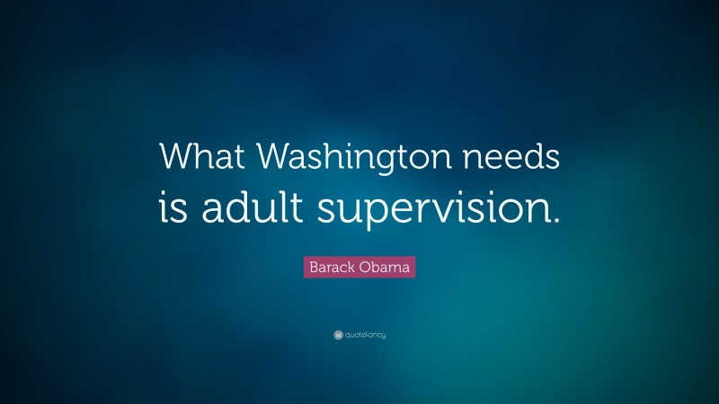 "Barack Obama Quote: ""What Washington needs is adult supervision."""