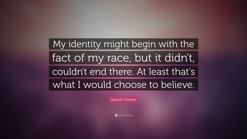 """Barack Obama Quote: """"My identity might begin with the fact of my race, but it didn't, couldn't end there.  At least that's what I would choose to believe."""""""