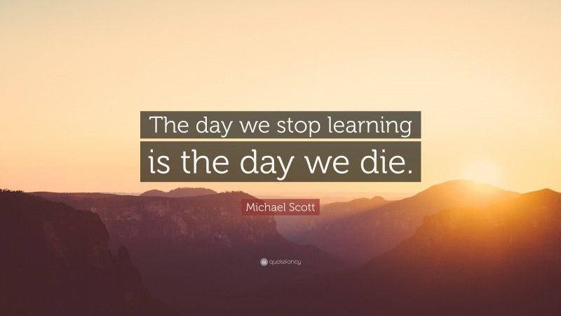 """Michael Scott Quote: """"The day we stop learning is the day we die."""""""