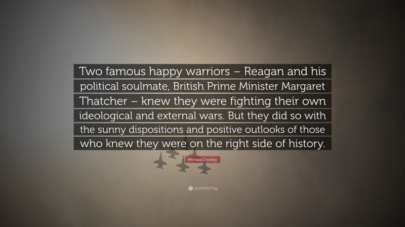 """Monica Crowley Quote: """"Two famous happy warriors – Reagan and his political soulmate, British Prime Minister Margaret Thatcher – knew they were fighting their own ideological and external wars. But they did so with the sunny dispositions and positive outlooks of those who knew they were on the right side of history."""""""