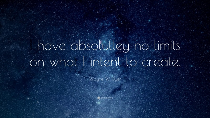 """Wayne W. Dyer Quote: """"I have absolutley no limits on what I intent to create."""""""
