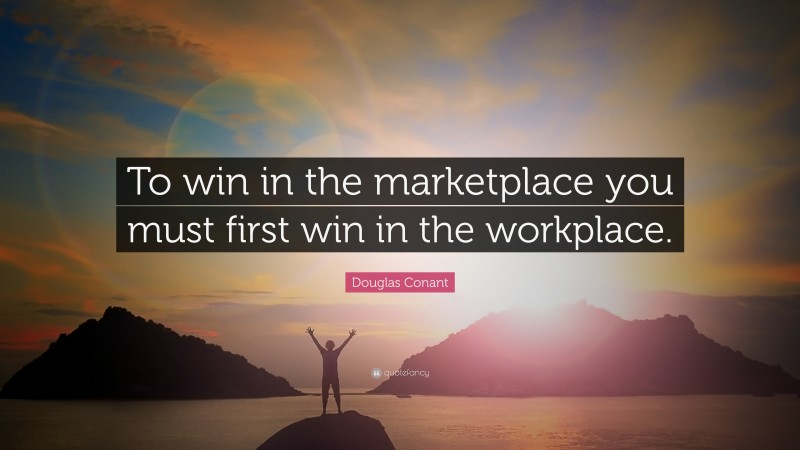 """Douglas Conant Quote: """"To win in the marketplace you must first win in the workplace."""""""