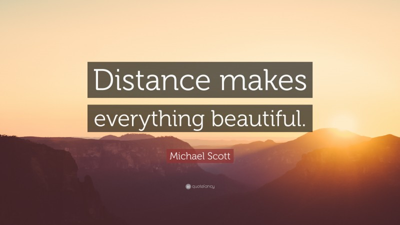 """Michael Scott Quote: """"Distance makes everything beautiful."""""""