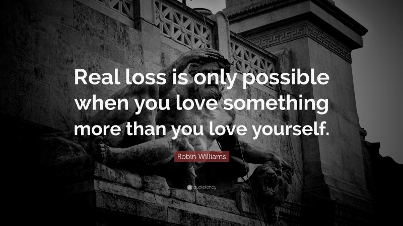 """Real Quotes: """"Real loss is only possible when you love something more than you love yourself."""" — Robin Williams"""