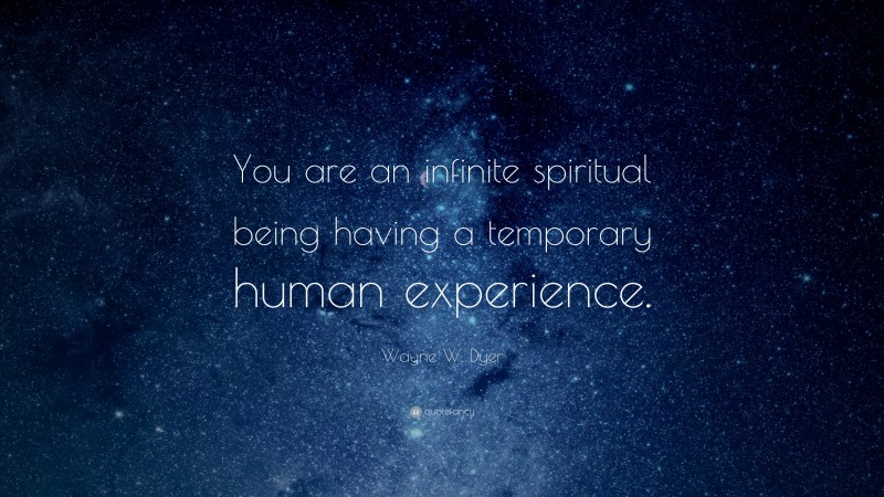 """Wayne W. Dyer Quote: """"You are an infinite spiritual being having a temporary human experience."""""""