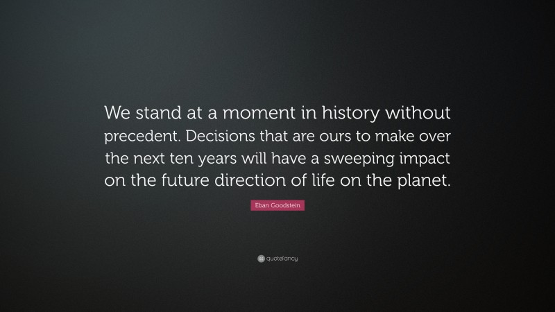 """Eban Goodstein Quote: """"We stand at a moment in history without precedent. Decisions that are ours to make over the next ten years will have a sweeping impact on the future direction of life on the planet."""""""