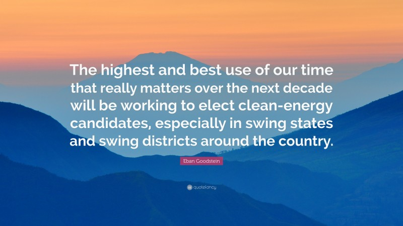 """Eban Goodstein Quote: """"The highest and best use of our time that really matters over the next decade will be working to elect clean-energy candidates, especially in swing states and swing districts around the country."""""""