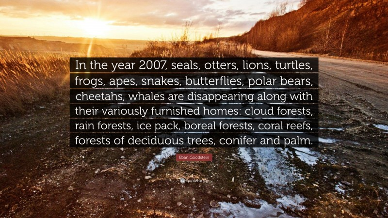 """Eban Goodstein Quote: """"In the year 2007, seals, otters, lions, turtles, frogs, apes, snakes, butterflies, polar bears, cheetahs, whales are disappearing along with their variously furnished homes: cloud forests, rain forests, ice pack, boreal forests, coral reefs, forests of deciduous trees, conifer and palm."""""""