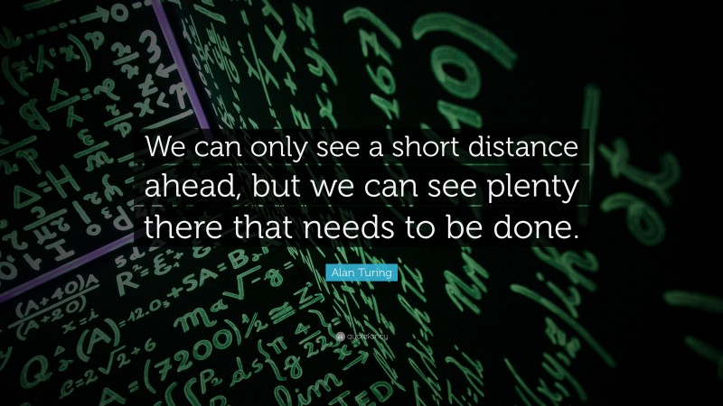 """Alan Turing Quote: """"We can only see a short distance ahead, but we can see plenty there that needs to be done."""""""