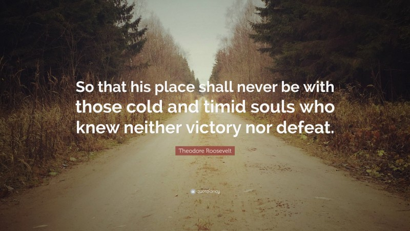 """Theodore Roosevelt Quote: """"So that his place shall never be with those cold and timid souls who knew neither victory nor defeat."""""""