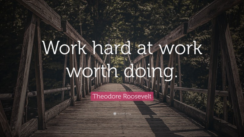 """Theodore Roosevelt Quote: """"Work hard at work worth doing."""""""