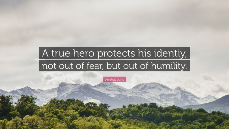"""Jessica Jung Quote: """"A true hero protects his identiy, not out of fear, but out of humility."""""""
