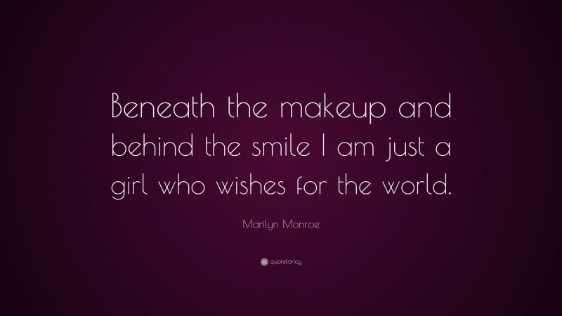 """Marilyn Monroe Quote: """"Beneath the makeup and behind the smile I am just a girl who wishes for the world."""""""