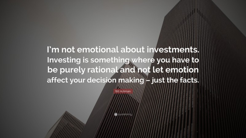 """Bill Ackman Quote: """"I'm not emotional about investments. Investing is something where you have to be purely rational and not let emotion affect your decision making – just the facts."""""""