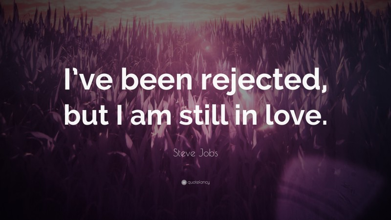 """Steve Jobs Quote: """"I've been rejected, but I am still in love."""""""