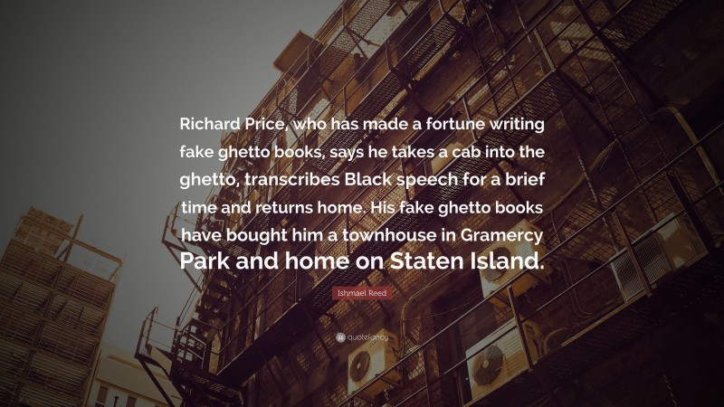 """Ishmael Reed Quote: """"Richard Price, who has made a fortune writing fake ghetto books, says he takes a cab into the ghetto, transcribes Black speech for a brief time and returns home. His fake ghetto books have bought him a townhouse in Gramercy Park and home on Staten Island."""""""
