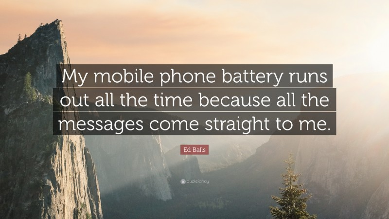"""Ed Balls Quote: """"My mobile phone battery runs out all the time because all the messages come straight to me."""""""