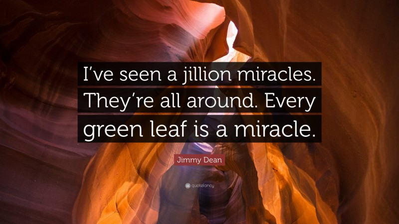 """Jimmy Dean Quote: """"I've seen a jillion miracles. They're all around. Every green leaf is a miracle."""""""