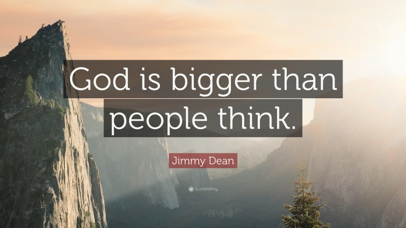 """Jimmy Dean Quote: """"God is bigger than people think."""""""