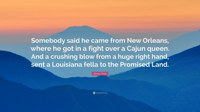 """Jimmy Dean Quote: """"Somebody said he came from New Orleans, where he got in a fight over a Cajun queen. And a crushing blow from a huge right hand, sent a Louisiana fella to the Promised Land."""""""