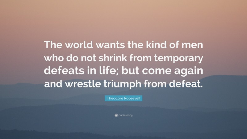 """Theodore Roosevelt Quote: """"The world wants the kind of men who do not shrink from temporary defeats in life; but come again and wrestle triumph from defeat."""""""