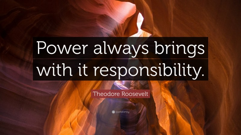 """Theodore Roosevelt Quote: """"Power always brings with it responsibility."""""""