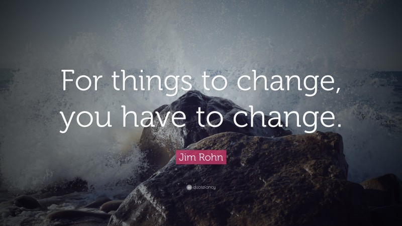 """Jim Rohn Quote: """"For things to change, you have to change."""""""