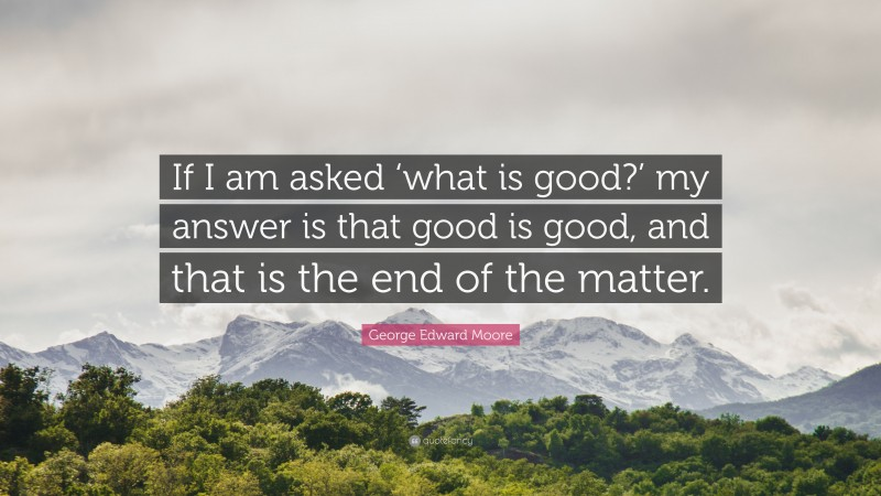 """George Edward Moore Quote: """"If I am asked 'what is good?' my answer is that good is good, and that is the end of the matter."""""""