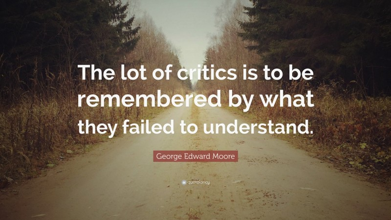 """George Edward Moore Quote: """"The lot of critics is to be remembered by what they failed to understand."""""""