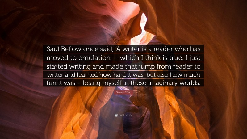 """Stewart O'Nan Quote: """"Saul Bellow once said, 'A writer is a reader who has moved to emulation' – which I think is true. I just started writing and made that jump from reader to writer and learned how hard it was, but also how much fun it was – losing myself in these imaginary worlds."""""""