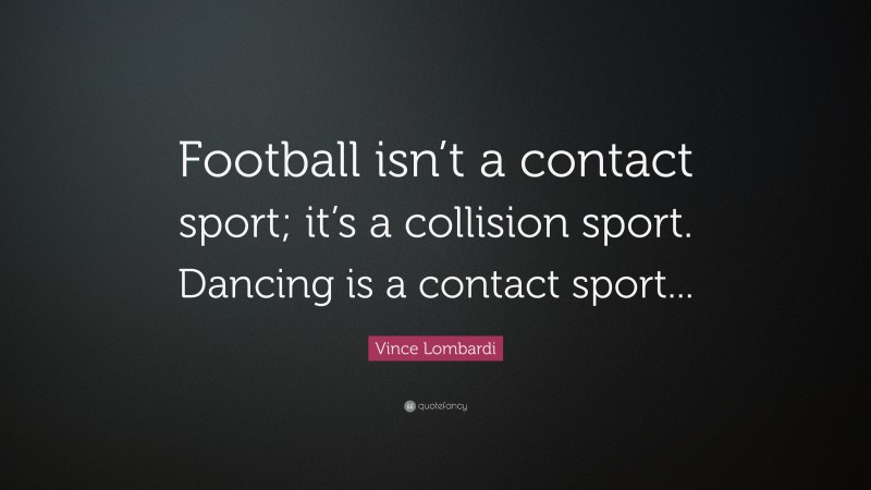 """Vince Lombardi Quote: """"Football isn't a contact sport; it's a collision sport. Dancing is a contact sport..."""""""