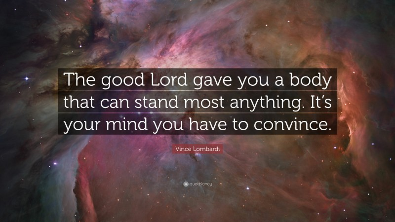 """Vince Lombardi Quote: """"The good Lord gave you a body that can stand most anything. It's your mind you have to convince."""""""