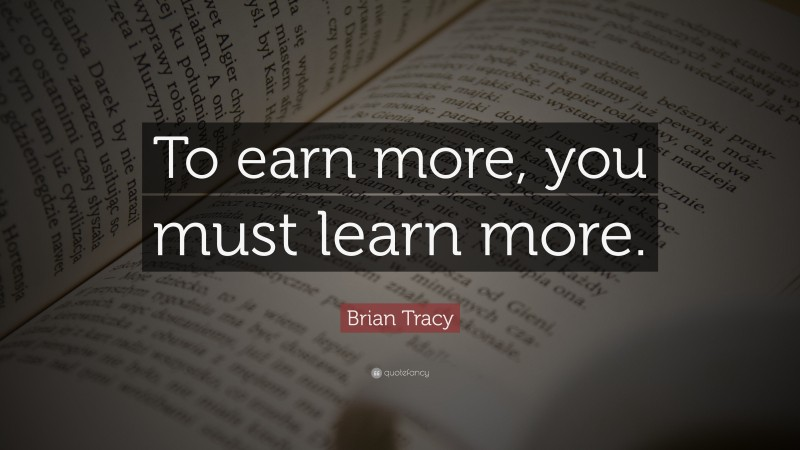 """Brian Tracy Quote: """"To earn more, you must learn more."""""""
