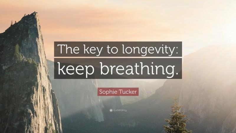 "Sophie Tucker Quote: ""The key to longevity: keep breathing."""