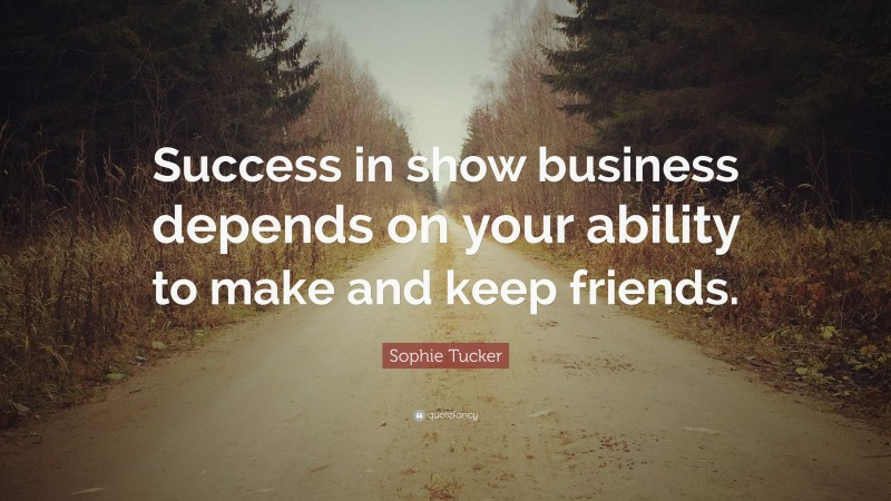 """Sophie Tucker Quote: """"Success in show business depends on your ability to make and keep friends."""""""