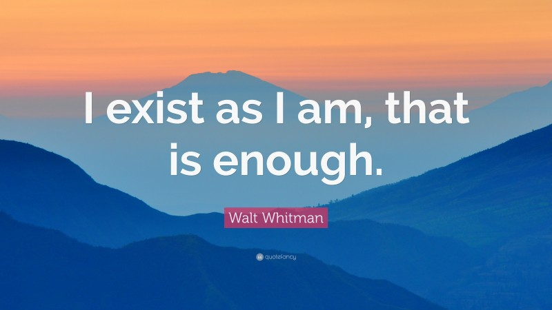 """Walt Whitman Quote: """"I exist as I am, that is enough."""""""