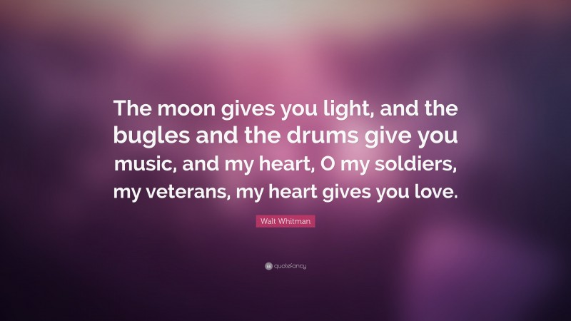 """Walt Whitman Quote: """"The moon gives you light, and the bugles and the drums give you music, and my heart, O my soldiers, my veterans, my heart gives you love."""""""