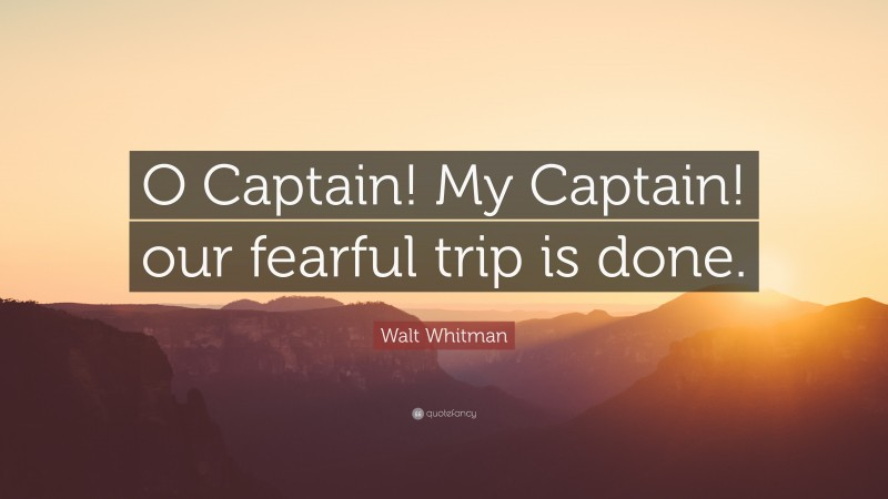 "Walt Whitman Quote: ""O Captain! My Captain! our fearful trip is done."""