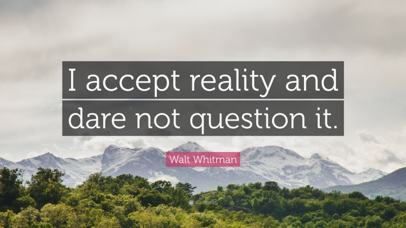 """Walt Whitman Quote: """"I accept reality and dare not question it."""""""