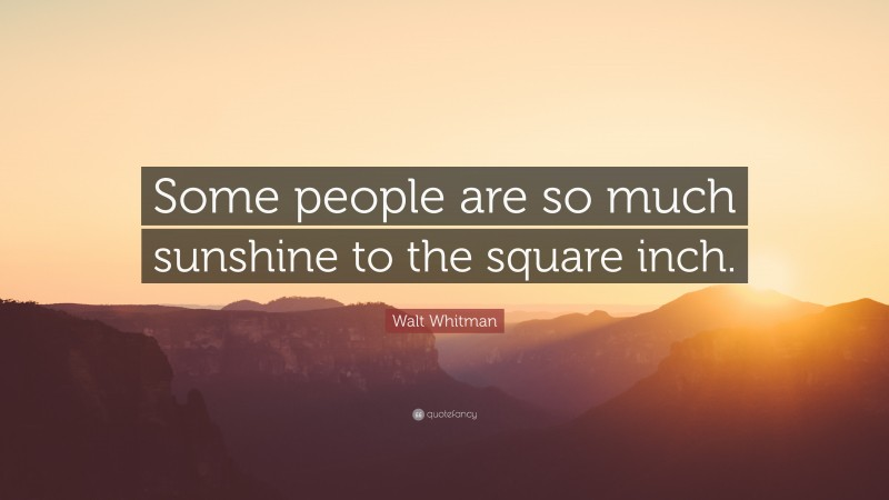 """Walt Whitman Quote: """"Some people are so much sunshine to the square inch."""""""