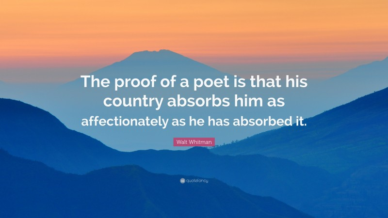 """Walt Whitman Quote: """"The proof of a poet is that his country absorbs him as affectionately as he has absorbed it."""""""